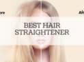 8 Best Hair Straighteners Reviewed